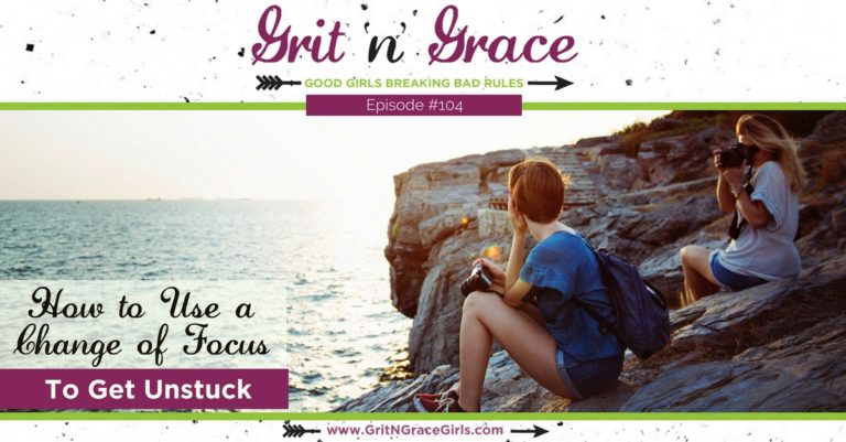 Episode #104: How to Use a Change of Focus to Get Unstuck